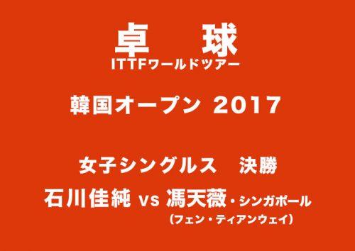 石川佳純│韓国OP2017決勝【世界ランク3位馮】ライブ動画