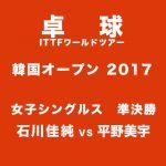 平野美宇vs石川佳純│卓球韓国OP準決勝│ライブ動画2017年4月22